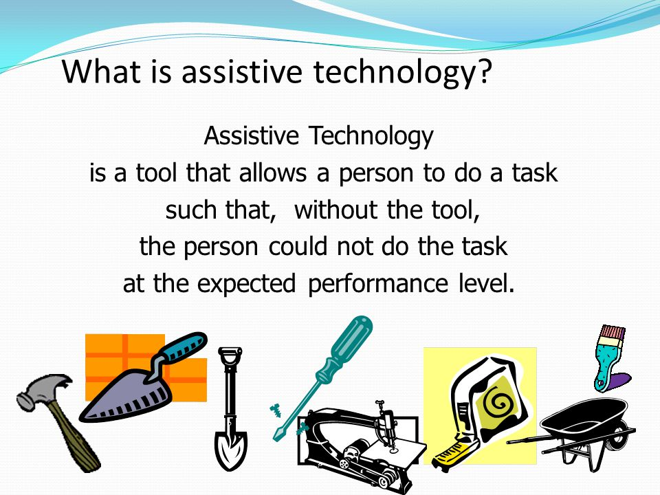 What is assistive technology? Assistive Technology is a tool that allows a person to do a task such that, without the tool, the person could not do th