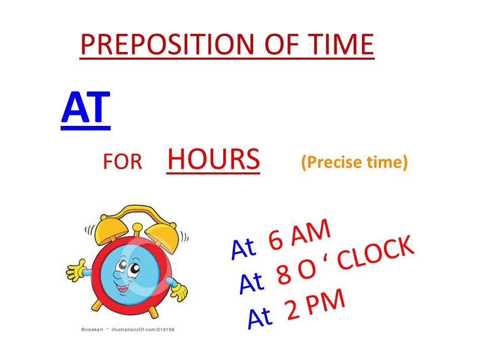 AT FOR HOURS At 6 AM At 8 O ' CLOCK At 2 PM (Precise time) PREPOSITION OF TIME