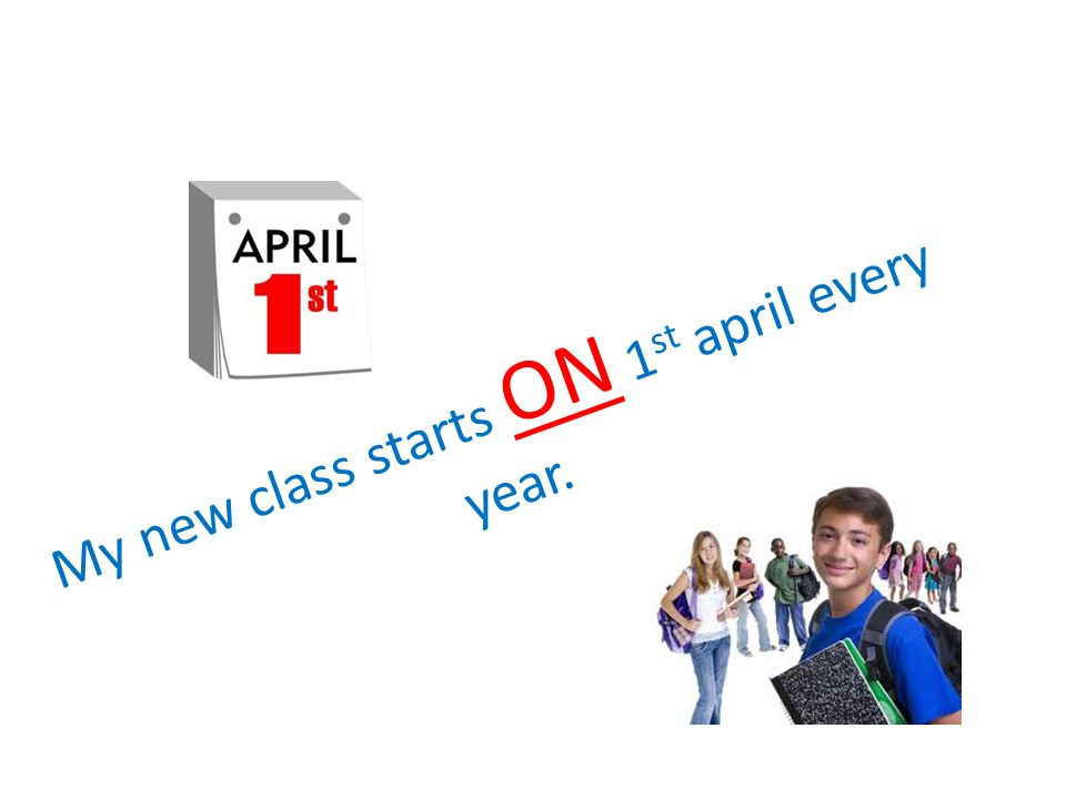 My new class starts ON 1 st april every year.