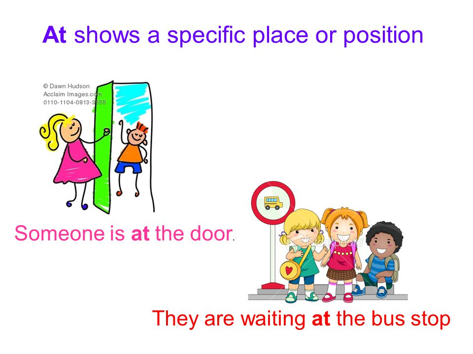 At shows a specific place or position Someone is at the door. They are waiting at the bus stop