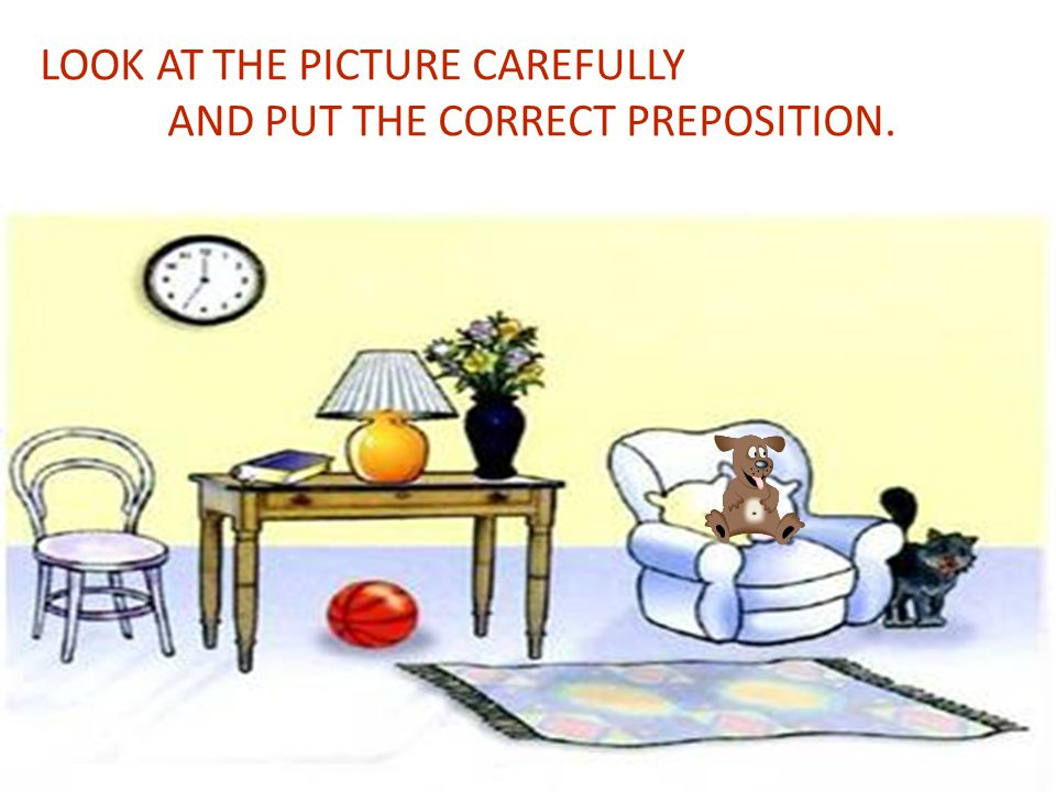 LOOK AT THE PICTURE CAREFULLY AND PUT THE CORRECT PREPOSITION.