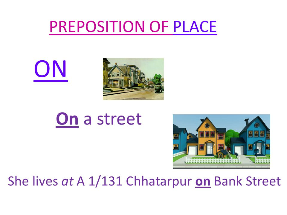 PREPOSITION OF PLACE IN In an area ( larger area) She lives at A 1/131 Chhatarpur on Bank Street in New Delhi.