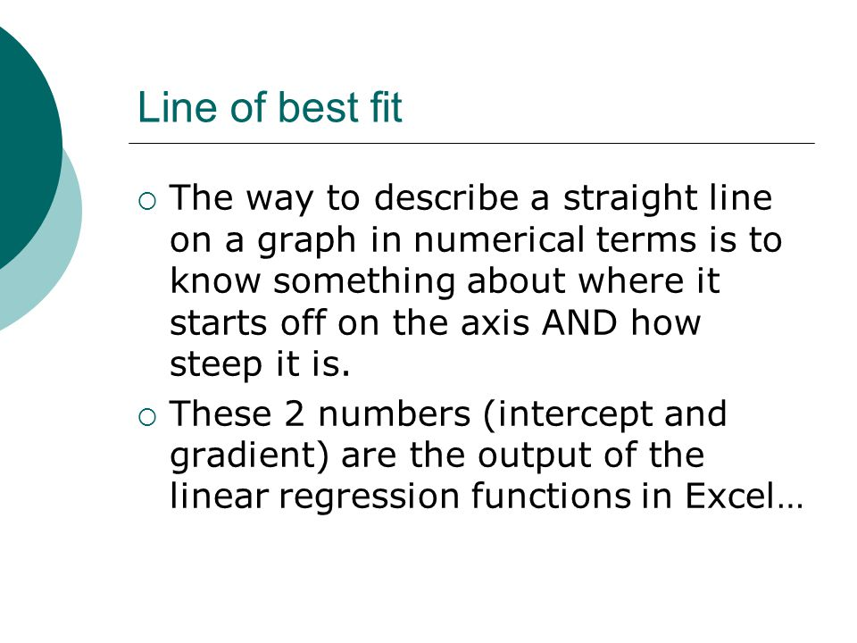 Line of best fit  The way to describe a straight line on a graph in numerical terms is to know something about where it starts off on the axis AND how steep it is.