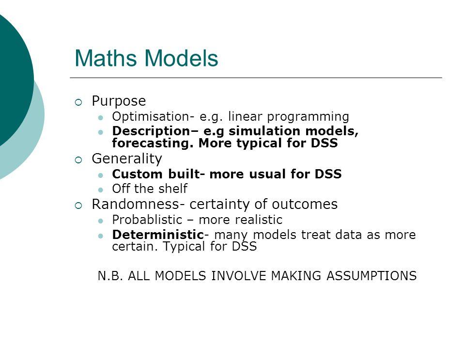 Maths Models  Purpose Optimisation- e.g. linear programming Description– e.g simulation models, forecasting. More typical for DSS  Generality Custom