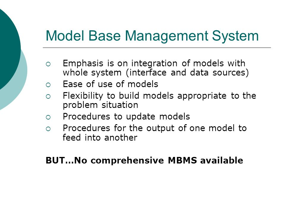 Model Base Management System  Emphasis is on integration of models with whole system (interface and data sources)  Ease of use of models  Flexibility to build models appropriate to the problem situation  Procedures to update models  Procedures for the output of one model to feed into another BUT…No comprehensive MBMS available