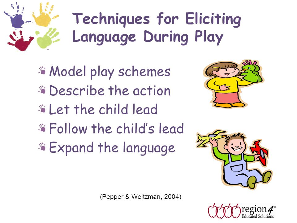 Techniques for Eliciting Language During Play Model play schemes Describe the action Let the child lead Follow the child's lead Expand the language (Pepper & Weitzman, 2004)