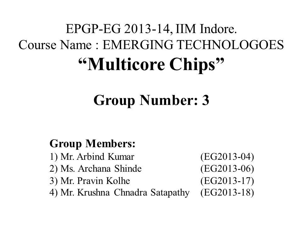"EPGP-EG 2013-14, IIM Indore. Course Name : EMERGING TECHNOLOGOES ""Multicore Chips"" Group Number: 3 Group Members: 1) Mr. Arbind Kumar(EG2013-04) 2) Ms"