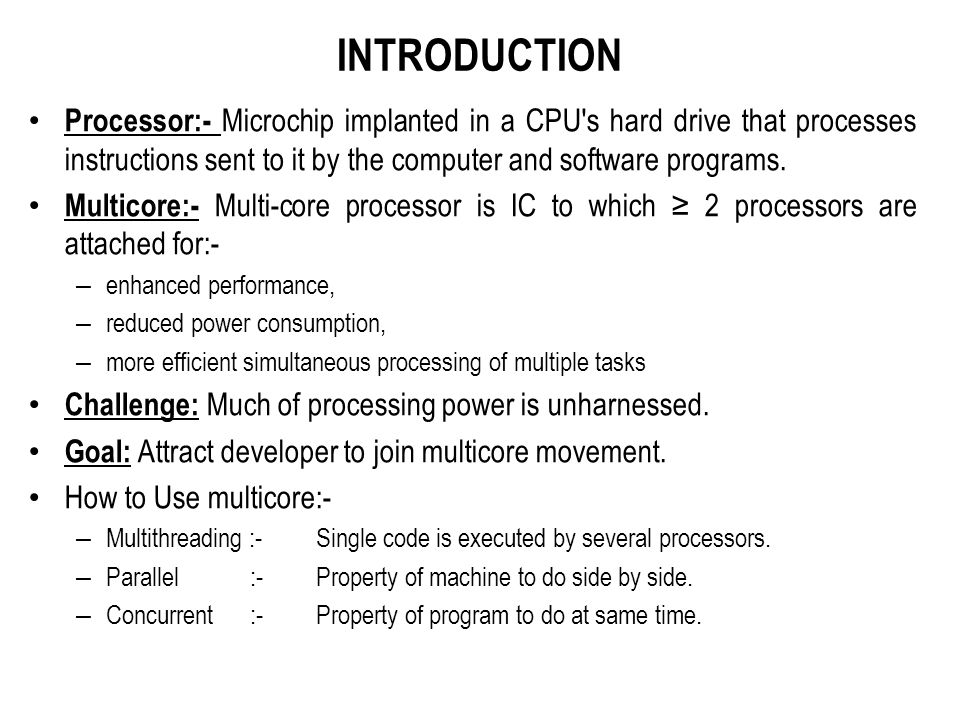 INTRODUCTION Processor:- Microchip implanted in a CPU's hard drive that processes instructions sent to it by the computer and software programs. Multi