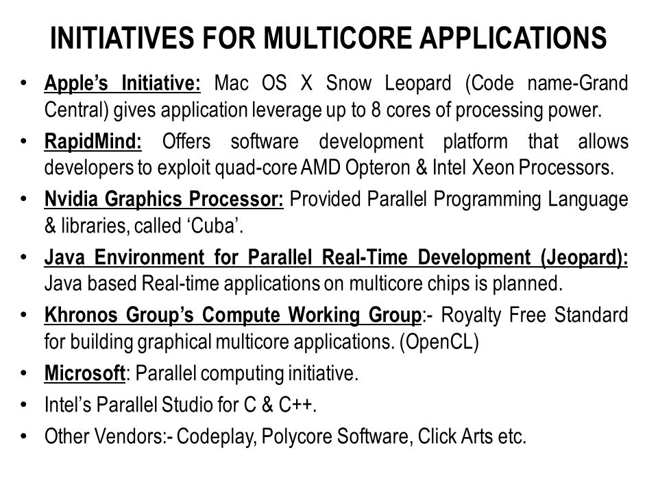 INITIATIVES FOR MULTICORE APPLICATIONS Apple's Initiative: Mac OS X Snow Leopard (Code name-Grand Central) gives application leverage up to 8 cores of processing power.