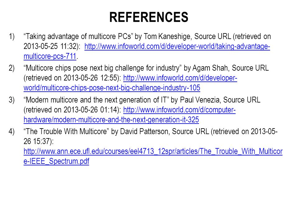 REFERENCES 1) Taking advantage of multicore PCs by Tom Kaneshige, Source URL (retrieved on 2013-05-25 11:32): http://www.infoworld.com/d/developer-world/taking-advantage- multicore-pcs-711.http://www.infoworld.com/d/developer-world/taking-advantage- multicore-pcs-711 2) Multicore chips pose next big challenge for industry by Agam Shah, Source URL (retrieved on 2013-05-26 12:55): http://www.infoworld.com/d/developer- world/multicore-chips-pose-next-big-challenge-industry-105http://www.infoworld.com/d/developer- world/multicore-chips-pose-next-big-challenge-industry-105 3) Modern multicore and the next generation of IT by Paul Venezia, Source URL (retrieved on 2013-05-26 01:14): http://www.infoworld.com/d/computer- hardware/modern-multicore-and-the-next-generation-it-325http://www.infoworld.com/d/computer- hardware/modern-multicore-and-the-next-generation-it-325 4) The Trouble With Multicore by David Patterson, Source URL (retrieved on 2013-05- 26 15:37): http://www.ann.ece.ufl.edu/courses/eel4713_12spr/articles/The_Trouble_With_Multicor e-IEEE_Spectrum.pdf http://www.ann.ece.ufl.edu/courses/eel4713_12spr/articles/The_Trouble_With_Multicor e-IEEE_Spectrum.pdf