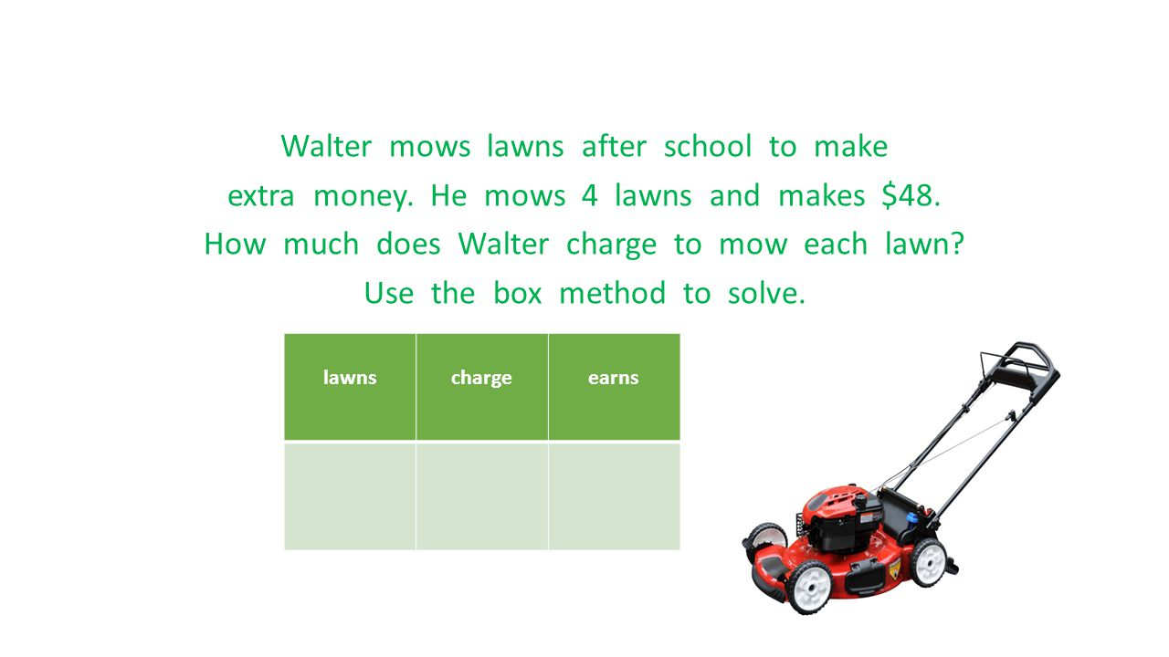 Walter mows lawns after school to make extra money. He mows 4 lawns and makes $48. How much does Walter charge to mow each lawn? Use the box method to