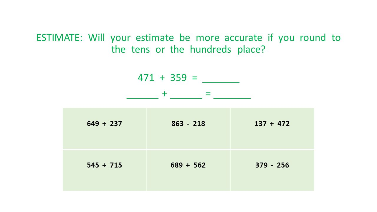 ESTIMATE: Will your estimate be more accurate if you round to the tens or the hundreds place? 471 + 359 = _______ ______ + ______ = _______ 649 + 2378