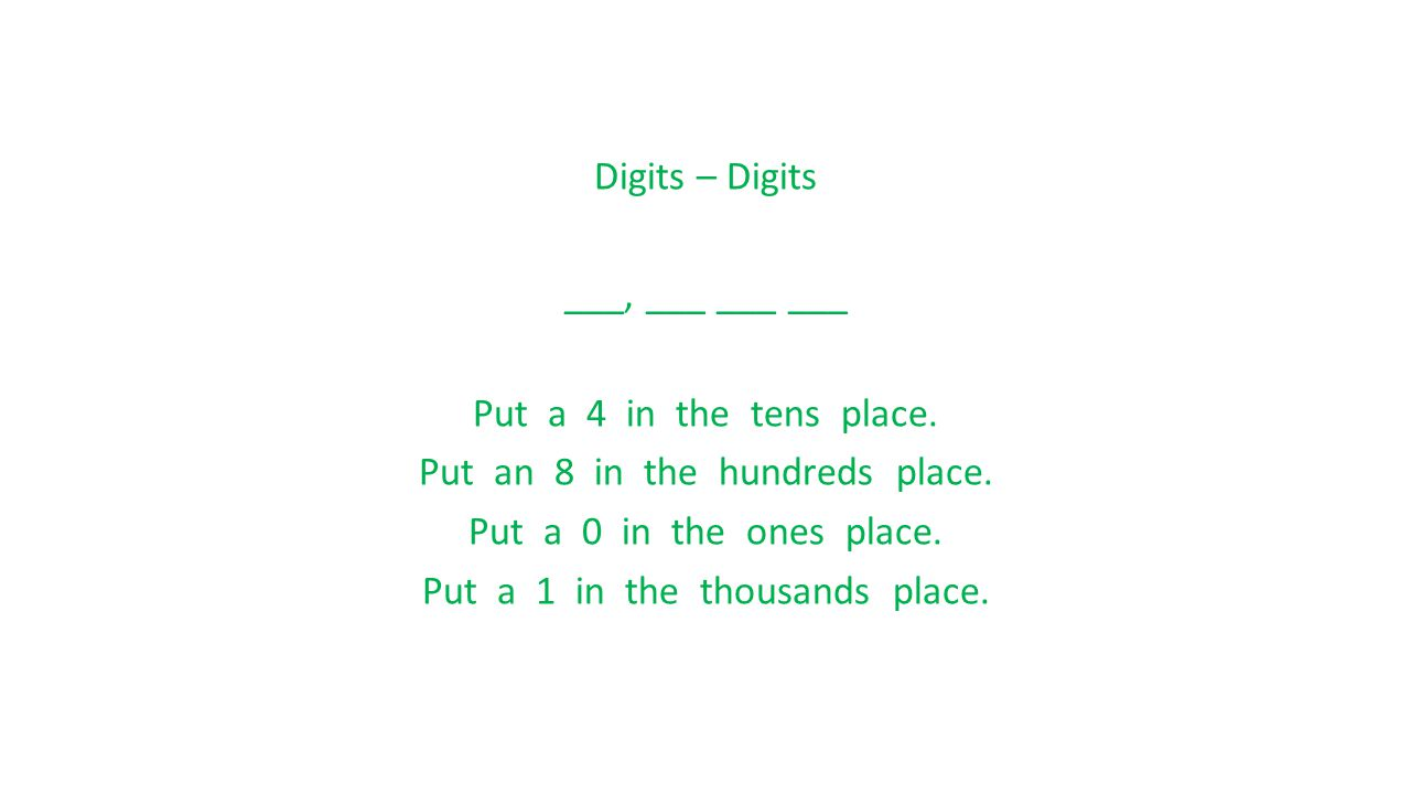 Digits – Digits ___, ___ ___ ___ Put a 4 in the tens place. Put an 8 in the hundreds place. Put a 0 in the ones place. Put a 1 in the thousands place.