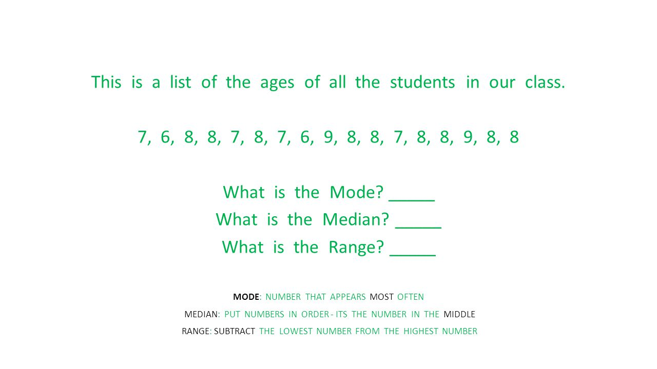 This is a list of the ages of all the students in our class. 7, 6, 8, 8, 7, 8, 7, 6, 9, 8, 8, 7, 8, 8, 9, 8, 8 What is the Mode? _____ What is the Med