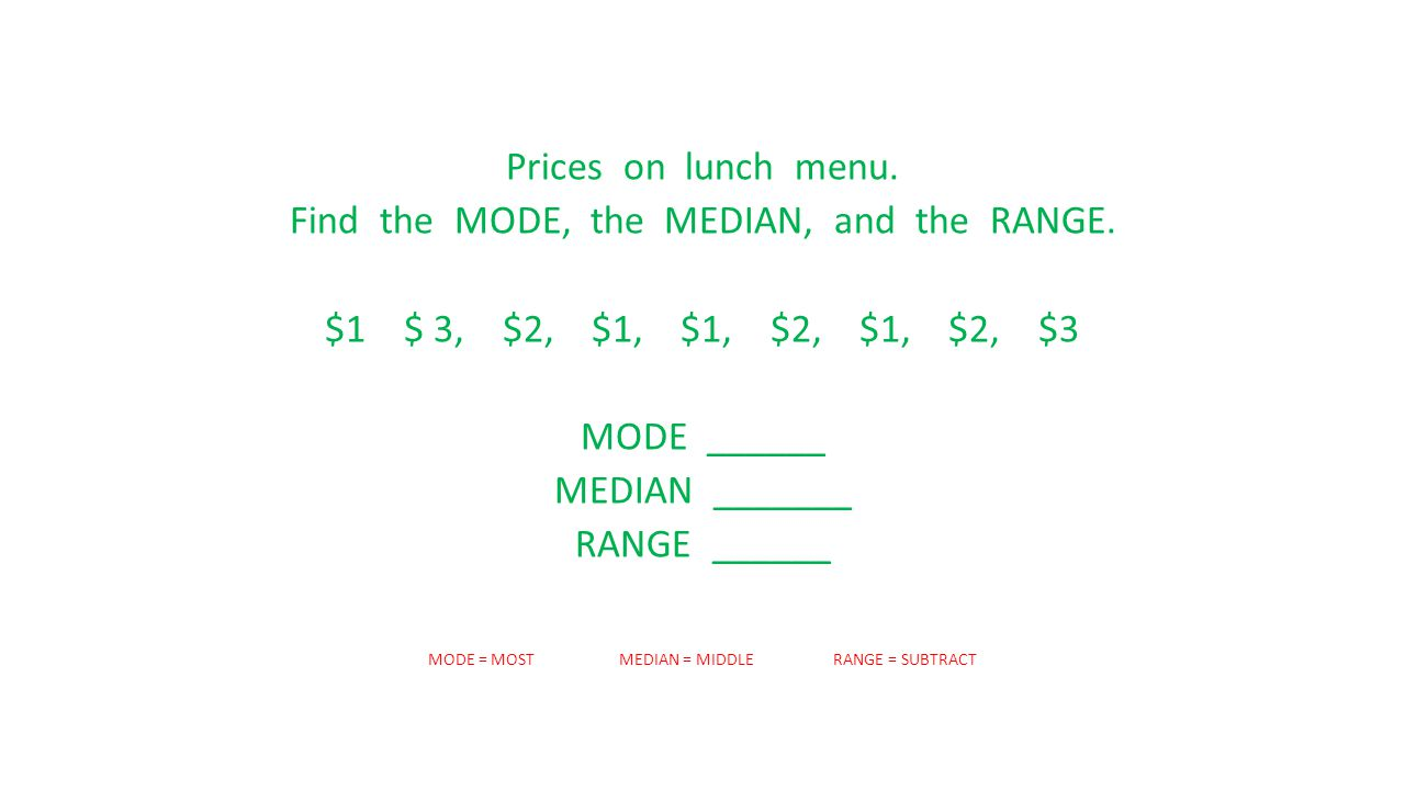 Prices on lunch menu. Find the MODE, the MEDIAN, and the RANGE. $1 $ 3, $2, $1, $1, $2, $1, $2, $3 MODE ______ MEDIAN _______ RANGE ______ MODE = MOST