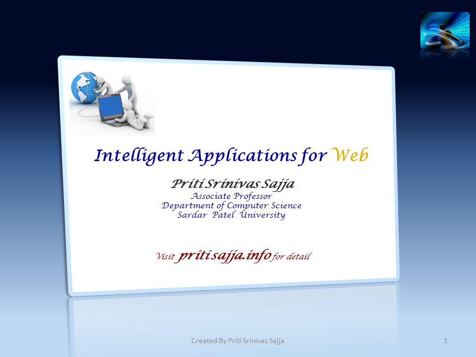 Intelligent Applications for Web Priti Srinivas Sajja Associate Professor Department of Computer Science Sardar Patel University Visit priti sajja.info for detail 1Created By Priti Srinivas Sajja