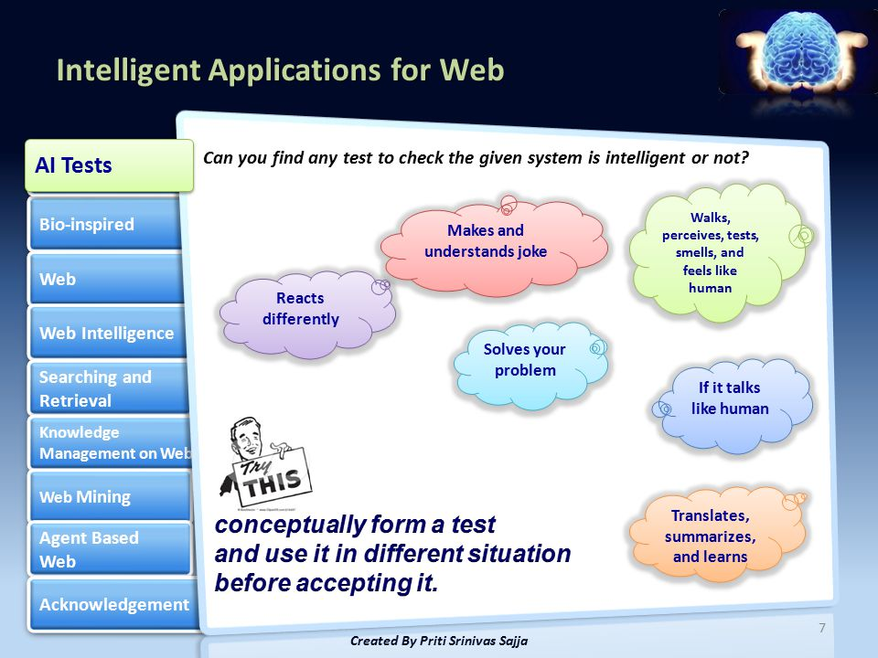 Intelligent Applications for Web Bio-inspired Web Web Intelligence Searching and Retrieval Searching and Retrieval Knowledge Management on Web Knowledge Management on Web Web Mining Web Mining Agent Based Web Agent Based Web Acknowledgement Artificial Intelligence Artificial Intelligence 7 Created By Priti Srinivas Sajja Can you find any test to check the given system is intelligent or not.