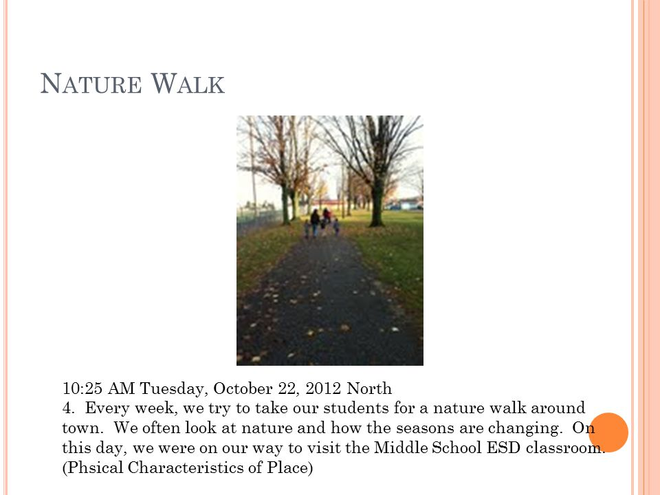 N ATURE W ALK 10:25 AM Tuesday, October 22, 2012 North 4. Every week, we try to take our students for a nature walk around town. We often look at natu