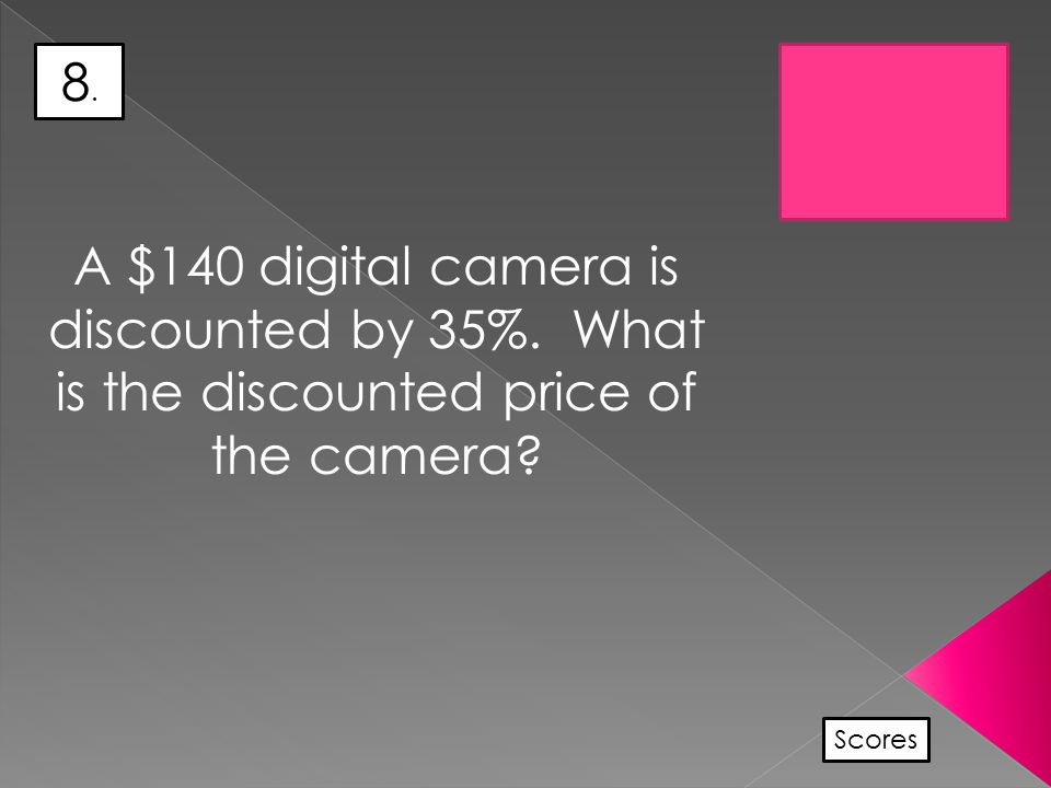 8.8. Scores A $140 digital camera is discounted by 35%. What is the discounted price of the camera