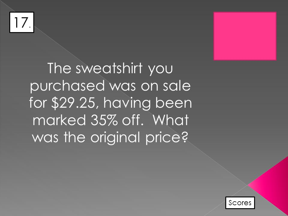 17. Scores The sweatshirt you purchased was on sale for $29.25, having been marked 35% off.