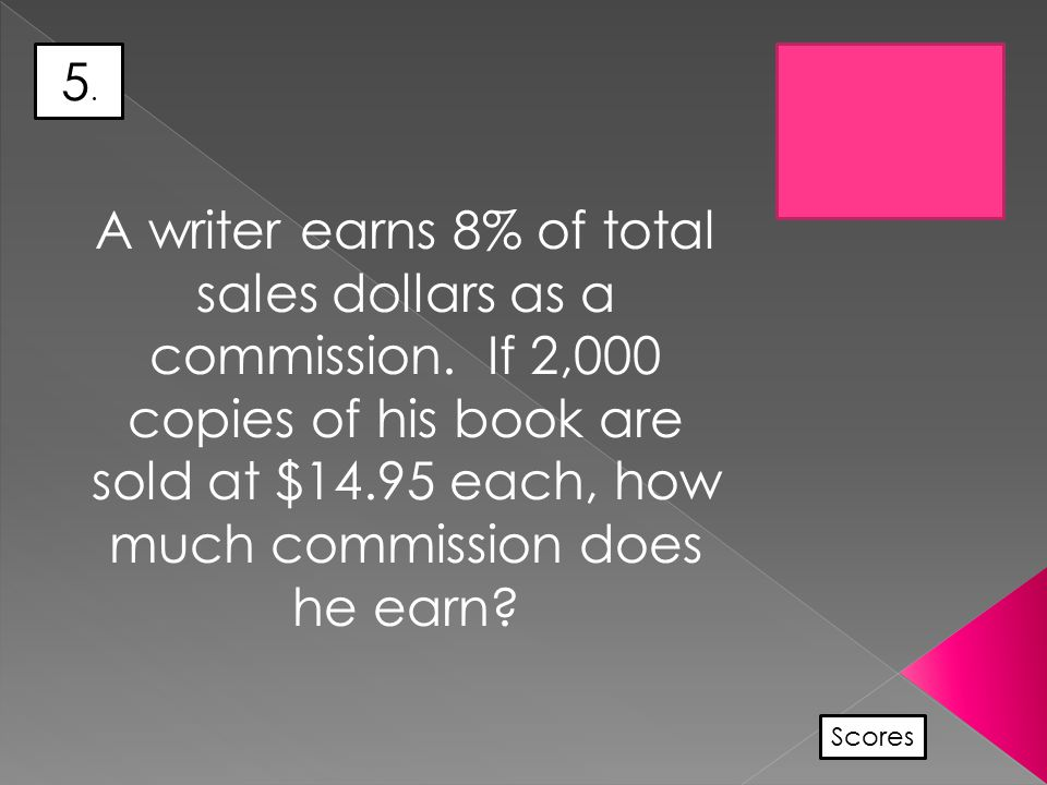 5.5. Scores A writer earns 8% of total sales dollars as a commission.