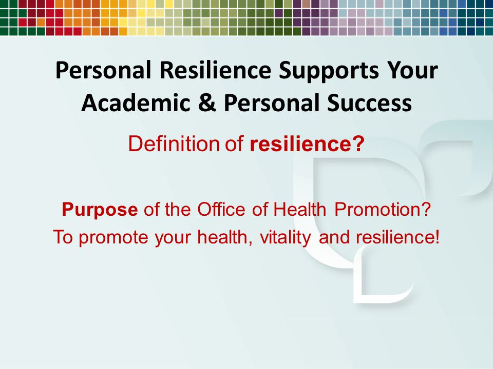 Personal Resilience Supports Your Academic & Personal Success Definition of resilience? Purpose of the Office of Health Promotion? To promote your hea