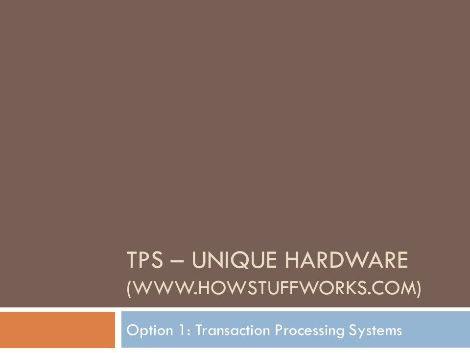 TPS – UNIQUE HARDWARE (WWW.HOWSTUFFWORKS.COM) Option 1: Transaction Processing Systems