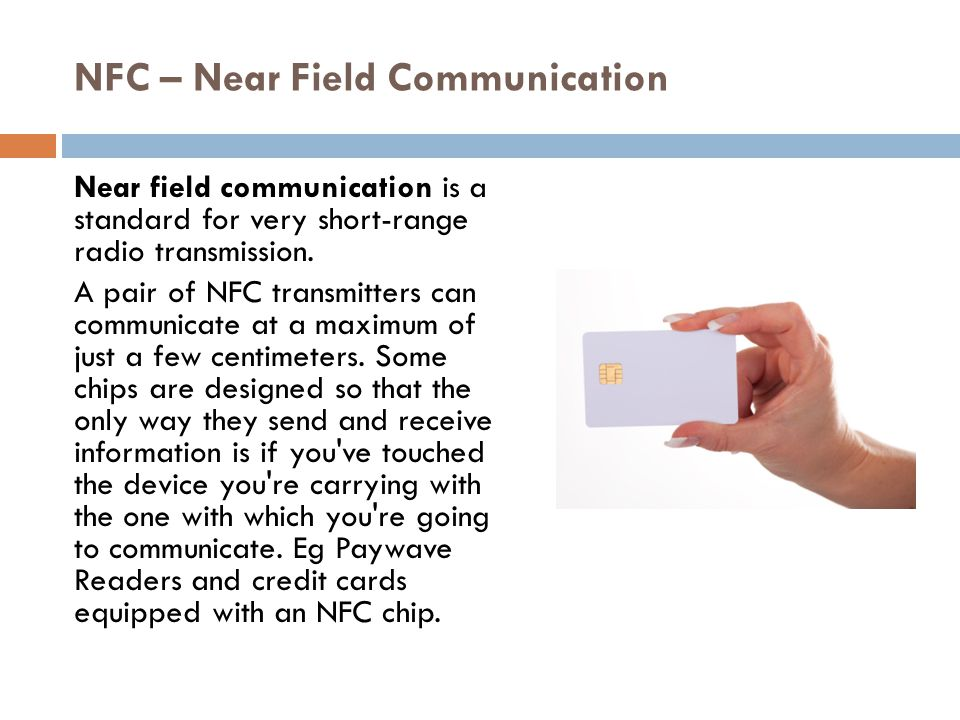 NFC – Near Field Communication Near field communication is a standard for very short-range radio transmission.