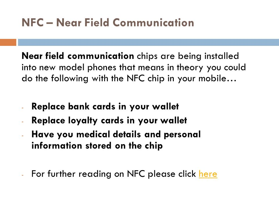 NFC – Near Field Communication Near field communication chips are being installed into new model phones that means in theory you could do the following with the NFC chip in your mobile… - Replace bank cards in your wallet - Replace loyalty cards in your wallet - Have you medical details and personal information stored on the chip - For further reading on NFC please click herehere