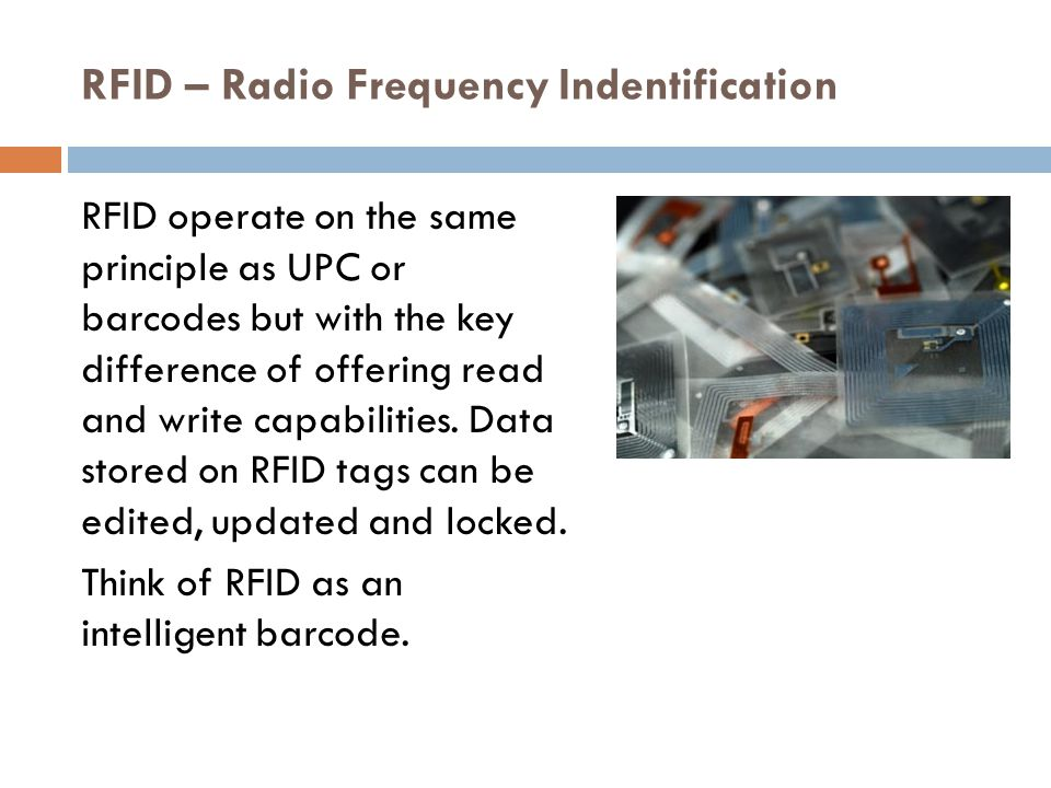 RFID – Radio Frequency Indentification  Although having technically been around since the 1970's newer innovations in the RFID industry include active, semi-active and passive RFID tags.