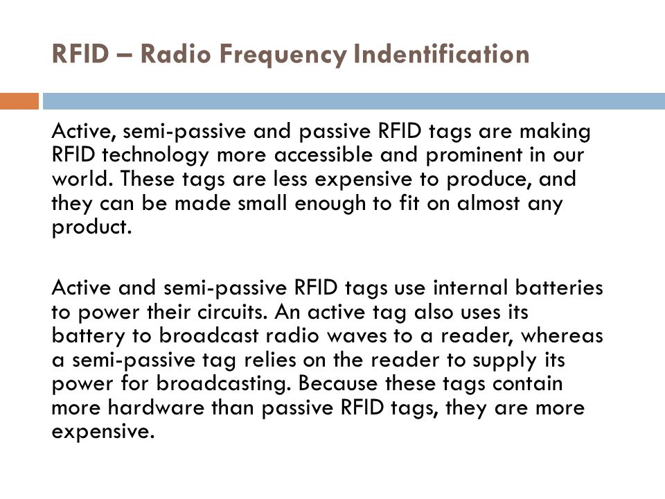 RFID – Radio Frequency Indentification Active and semi-passive tags are reserved for costly items that are read over greater distances -- they broadcast high frequencies from 850 to 950 MHz that can be read 100 feet (30.5 meters) or more away.