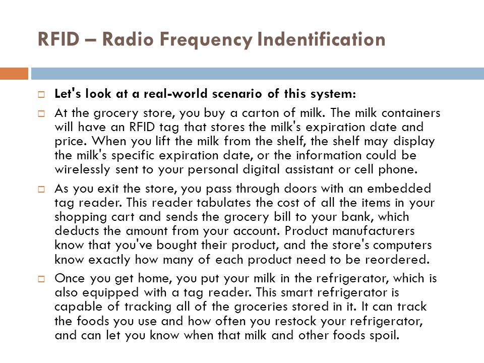 RFID – Radio Frequency Indentification Let s look at a real-world scenario of this system contd…  Products are also tracked when they are thrown into a trash can or recycle bin.