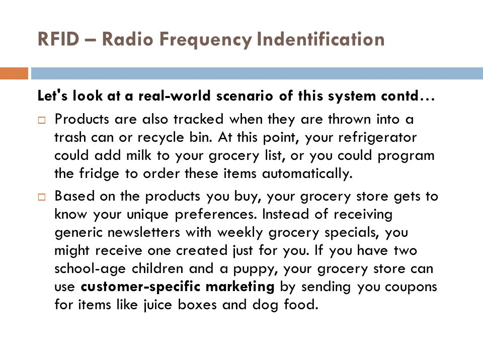 RFID – Radio Frequency Indentification Let s look at a real-world scenario of this system contd…  Products are also tracked when they are thrown into a trash can or recycle bin.