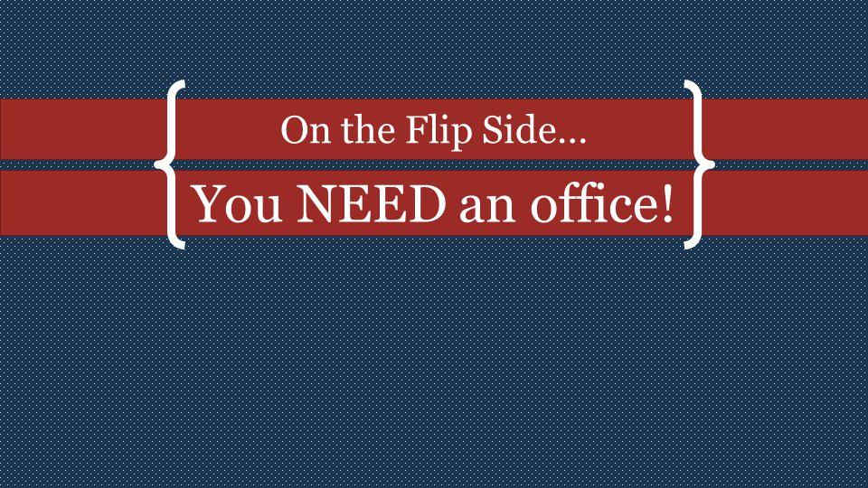 On the Flip Side… You NEED an office!