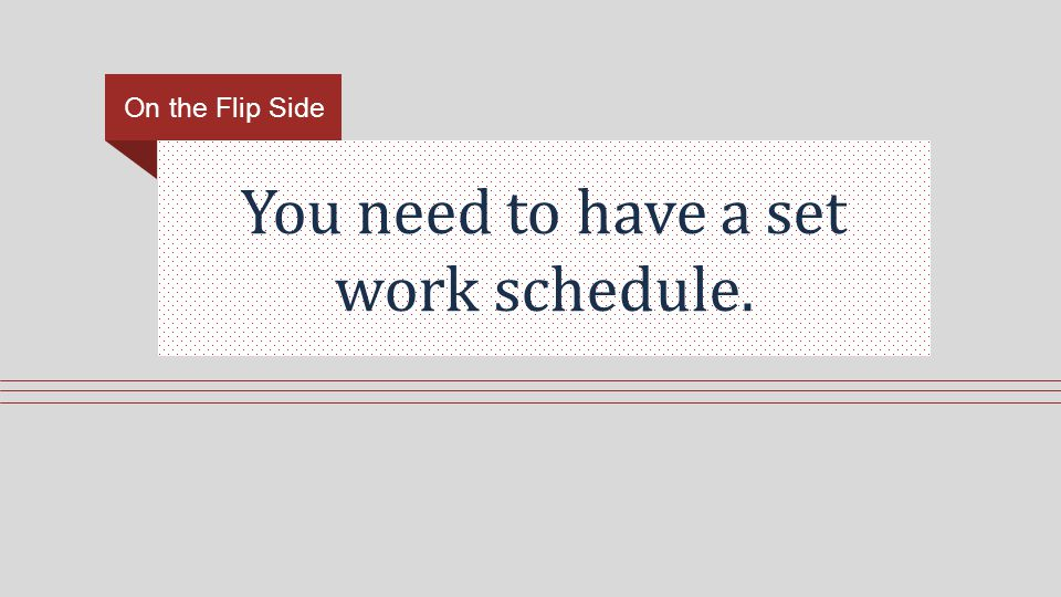 You need to have a set work schedule. On the Flip Side