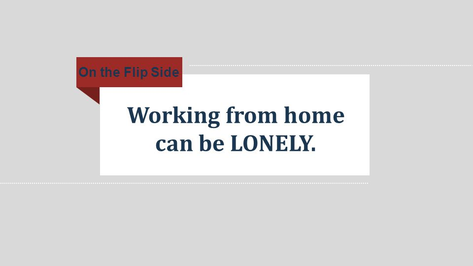 Working from home can be LONELY. On the Flip Side
