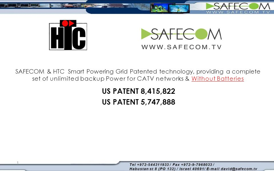 1 SAFECOM & HTC Smart Powering Grid Patented technology, providing a complete set of unlimited backup Power for CATV networks & Without Batteries US PATENT 8,415,822 US PATENT 5,747,888