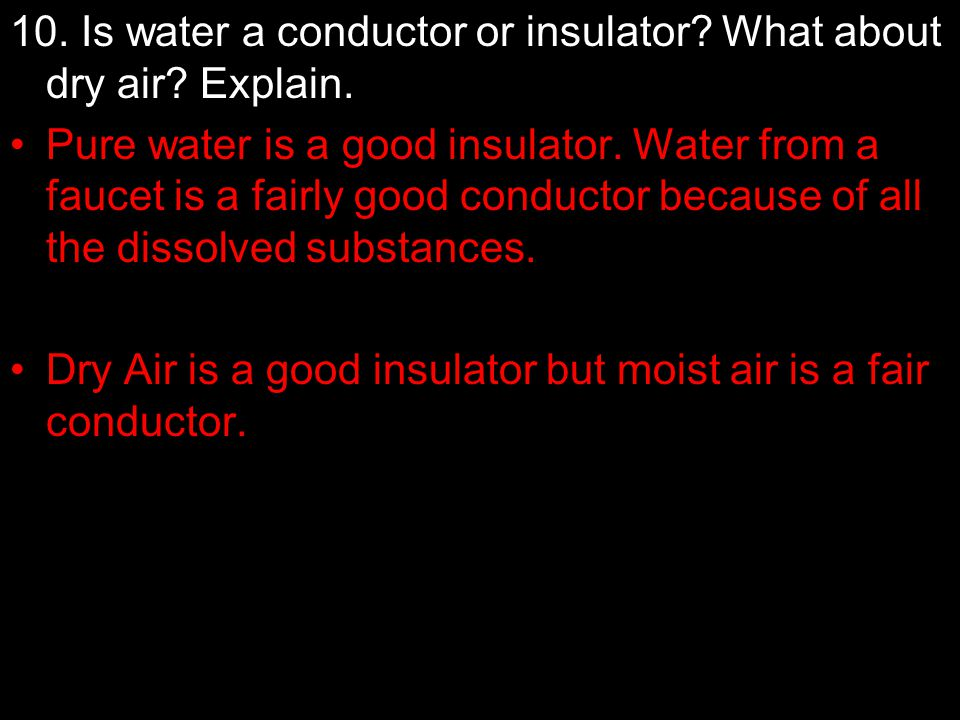 10. Is water a conductor or insulator? What about dry air? Explain. Pure water is a good insulator. Water from a faucet is a fairly good conductor bec