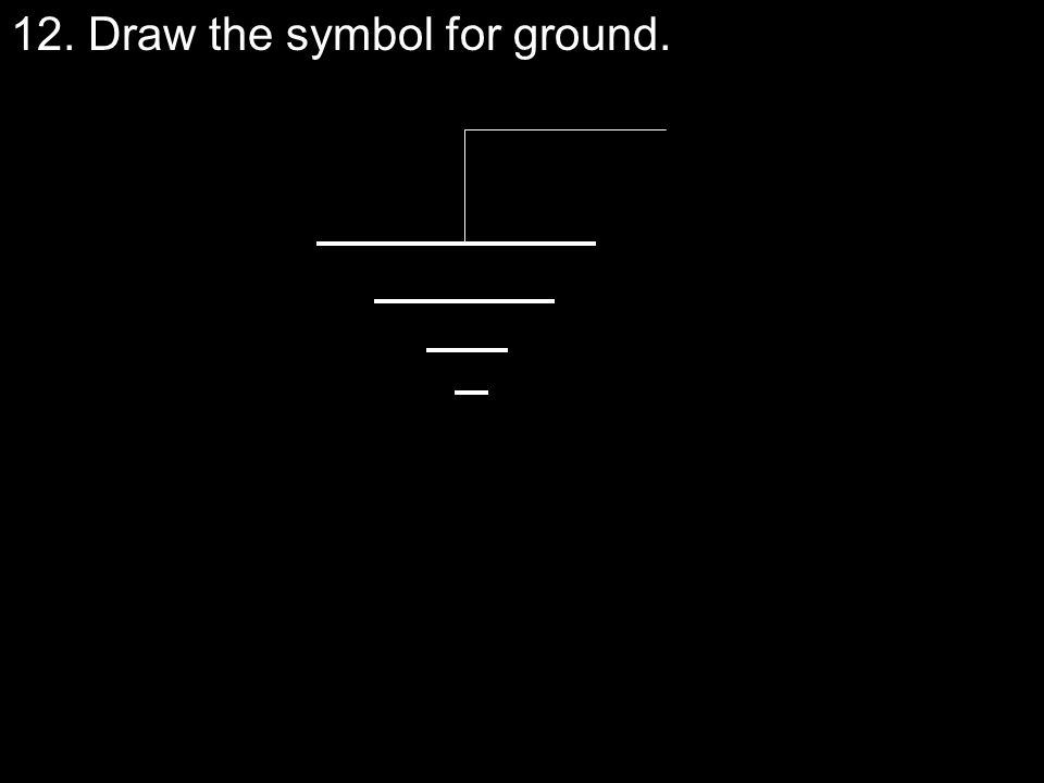 12. Draw the symbol for ground.