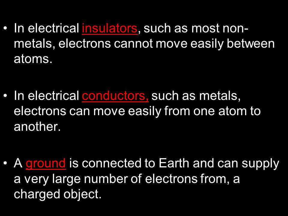 In electrical insulators, such as most non- metals, electrons cannot move easily between atoms. In electrical conductors, such as metals, electrons ca