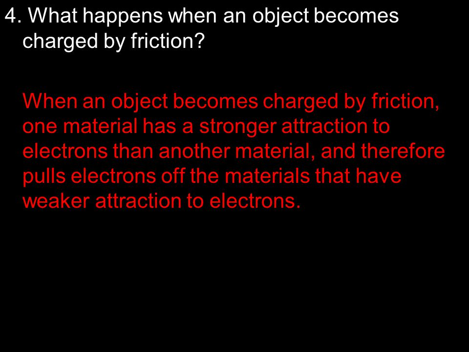4. What happens when an object becomes charged by friction? When an object becomes charged by friction, one material has a stronger attraction to elec