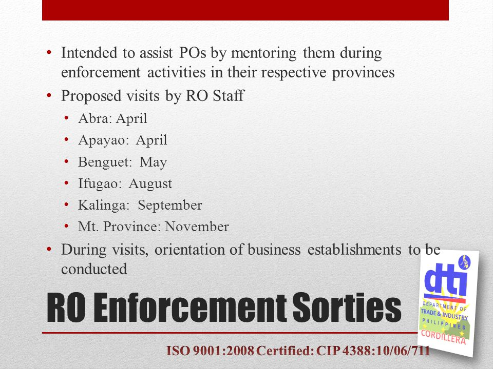 RO Enforcement Sorties Intended to assist POs by mentoring them during enforcement activities in their respective provinces Proposed visits by RO Staff Abra: April Apayao: April Benguet: May Ifugao: August Kalinga: September Mt.