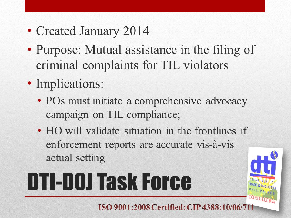 DTI-DOJ Task Force Created January 2014 Purpose: Mutual assistance in the filing of criminal complaints for TIL violators Implications: POs must initiate a comprehensive advocacy campaign on TIL compliance; HO will validate situation in the frontlines if enforcement reports are accurate vis-à-vis actual setting