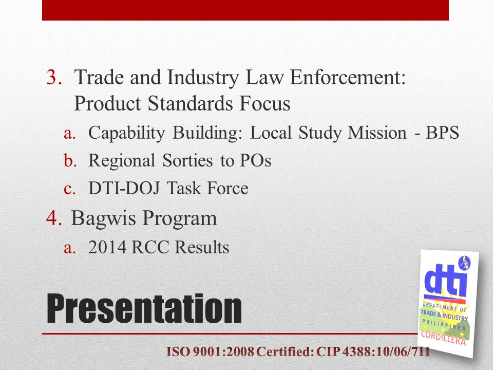 Presentation 3.Trade and Industry Law Enforcement: Product Standards Focus a.Capability Building: Local Study Mission - BPS b.Regional Sorties to POs c.DTI-DOJ Task Force 4.Bagwis Program a.2014 RCC Results
