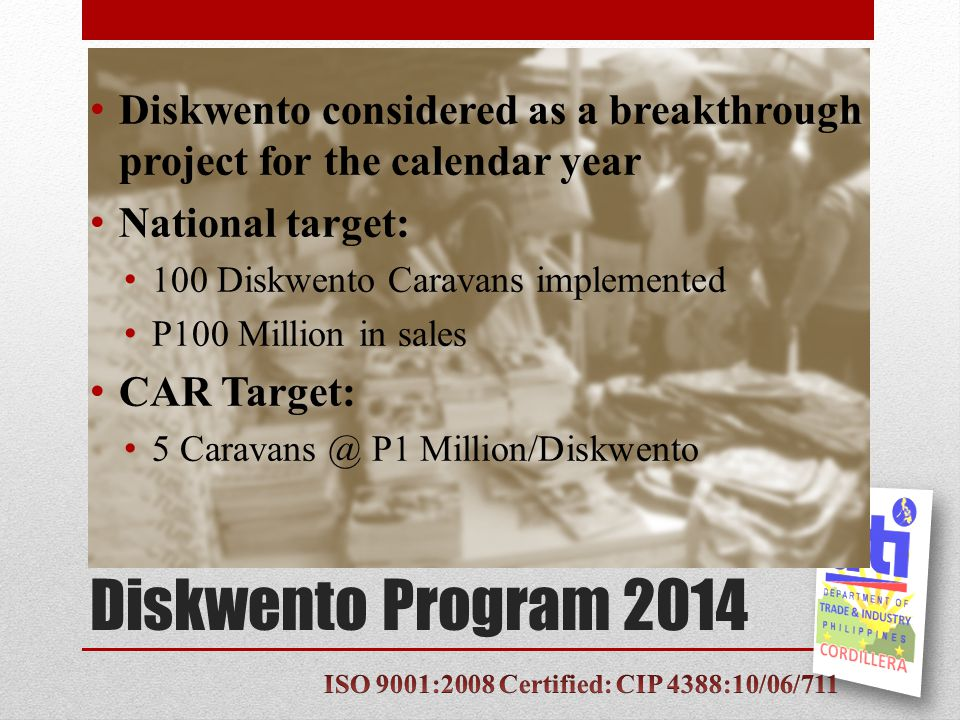 Diskwento Program 2014 Guidelines (as per DTI-Wide Planning) Sales shall focus primarily on basic necessities & prime commodities At least ten suppliers are required to participate Sales reported shall be for basic necessities & prime commodities only No implementation during the month of December Units should devote some time explaining the Caravan's objectives to the public