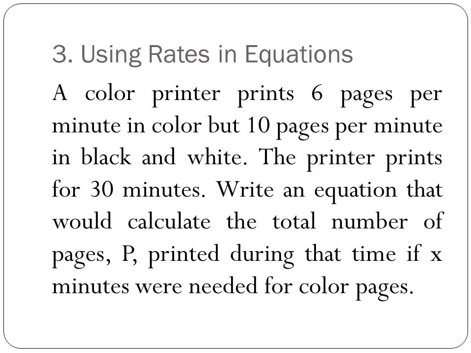 3. Using Rates in Equations A color printer prints 6 pages per minute in color but 10 pages per minute in black and white. The printer prints for 30 m