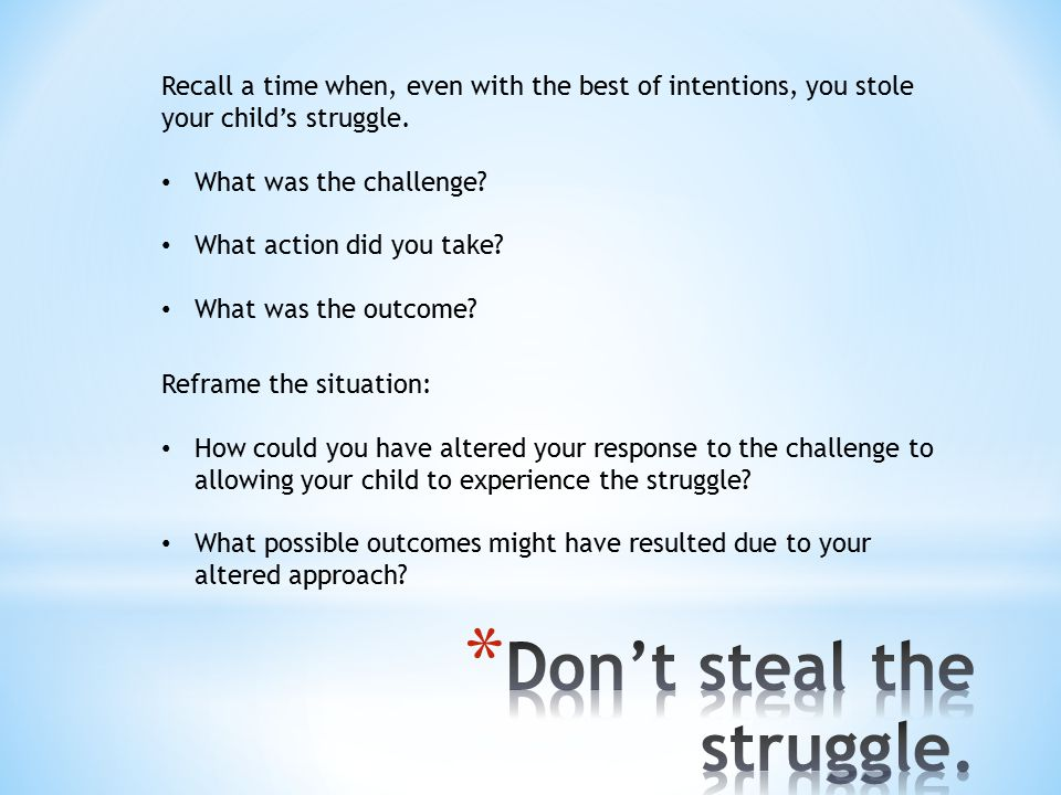 Recall a time when, even with the best of intentions, you stole your child's struggle.
