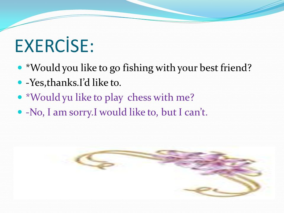 EXERCİSE: *Would you like to go fishing with your best friend? -Yes,thanks.I'd like to. *Would yu like to play chess with me? -No, I am sorry.I would