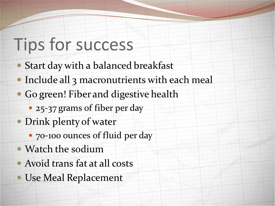 Tips for success Start day with a balanced breakfast Include all 3 macronutrients with each meal Go green.