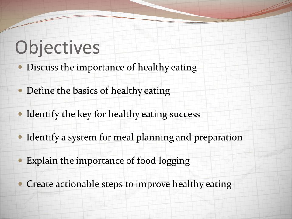 Objectives Discuss the importance of healthy eating Define the basics of healthy eating Identify the key for healthy eating success Identify a system for meal planning and preparation Explain the importance of food logging Create actionable steps to improve healthy eating